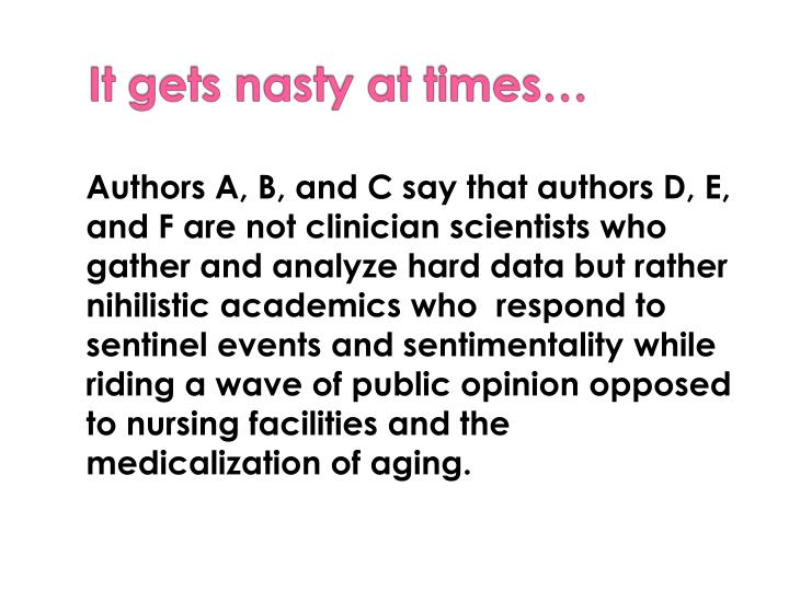 Authors A, B, and C say that authors D, E, and F are not clinician scientists who gather and analyze hard data but rather nihilistic academics who  respond to sentinel events and sentimentality while riding a wave of public opinion opposed to nursing facilities and the medicalization of aging.