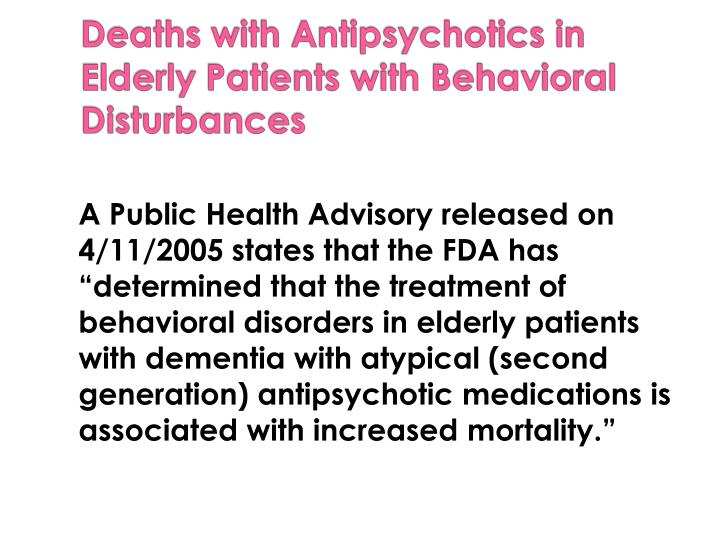 "A Public Health Advisory released on 4/11/2005 states that the FDA has ""determined that the treatment of behavioral disorders in elderly patients with dementia with atypical (second generation) antipsychotic medications is associated with increased mortality."""