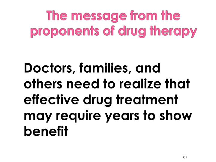 Doctors, families, and others need to realize that effective drug treatment may require years to show benefit