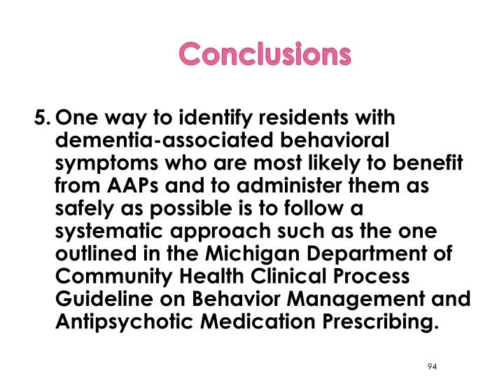 5.	One way to identify residents with dementia-associated behavioral symptoms who are most likely to benefit from AAPs and to administer them as safely as possible is to follow a systematic approach such as the one outlined in the Michigan Department of Community Health Clinical Process Guideline on Behavior Management and Antipsychotic Medication Prescribing.