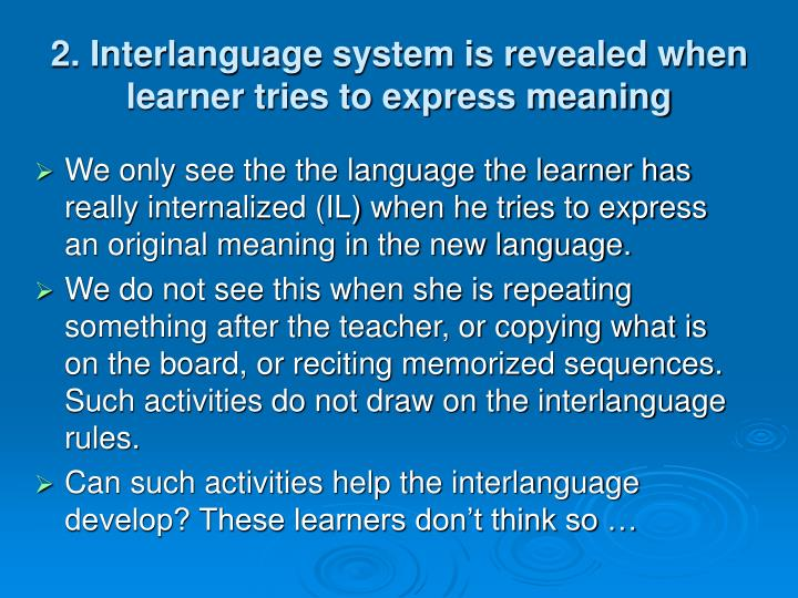 2. Interlanguage system is revealed when learner tries to express meaning