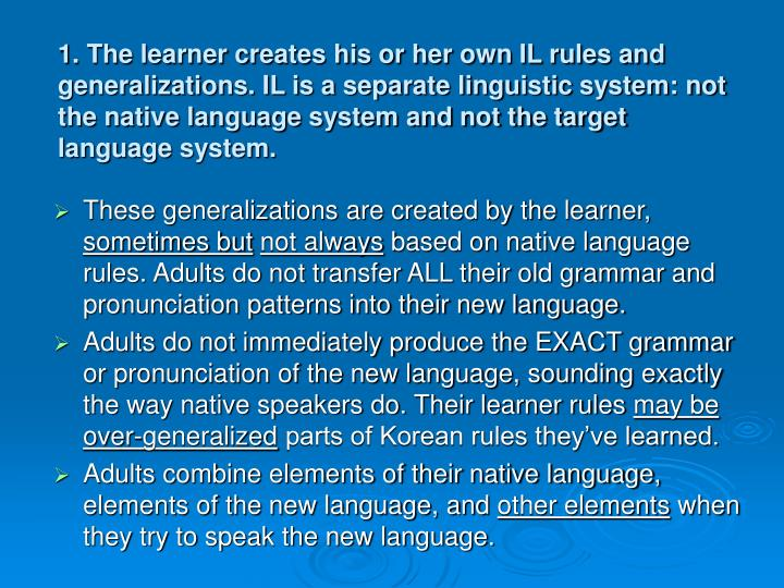 1. The learner creates his or her own IL rules and generalizations. IL is a separate linguistic system: not the native language system and not the target language system.