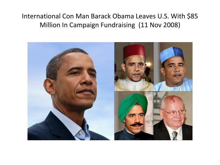 International Con Man Barack Obama Leaves U.S. With $85 Million In Campaign Fundraising  (11 Nov 2008)
