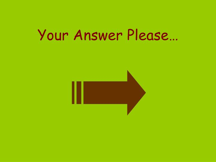 Your Answer Please…