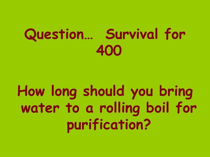 Question…  Survival for 400