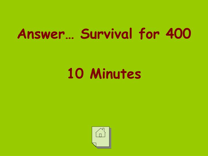 Answer… Survival for 400