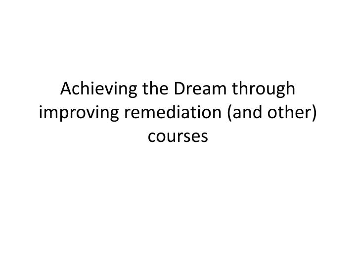Achieving the dream through improving remediation and other courses