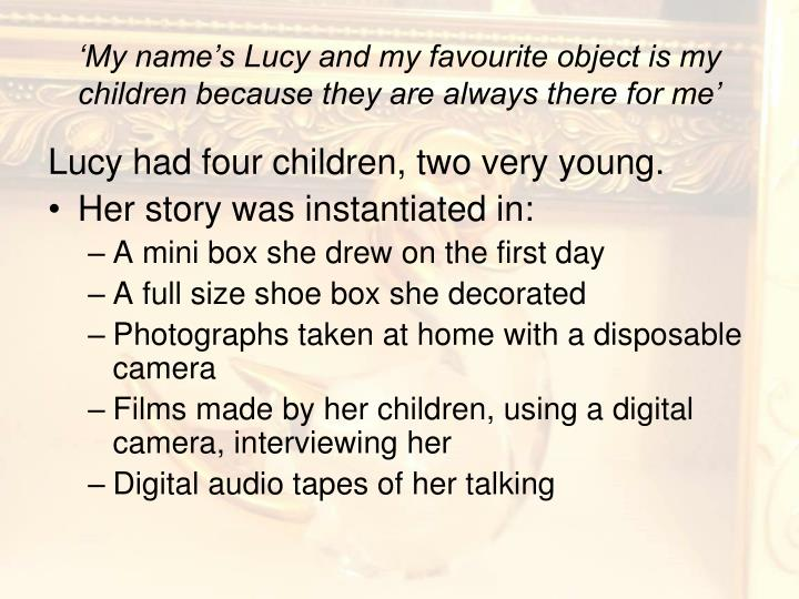 'My name's Lucy and my favourite object is my children because they are always there for me'