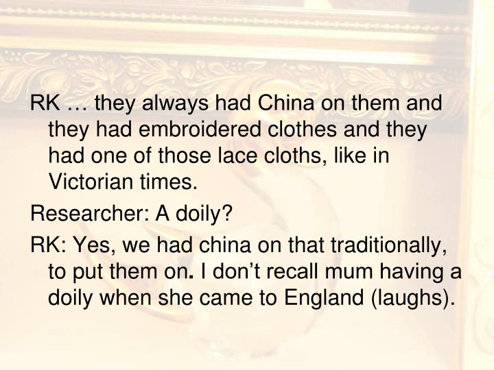 RK … they always had China on them and they had embroidered clothes and they had one of those lace cloths, like in Victorian times.