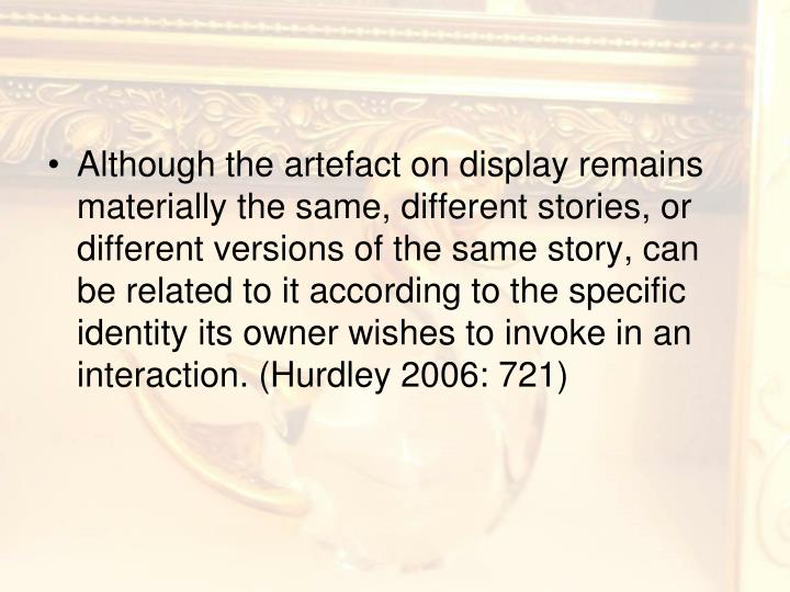 Although the artefact on display remains materially the same, different stories, or different versions of the same story, can be related to it according to the specific identity its owner wishes to invoke in an interaction. (Hurdley 2006: 721)