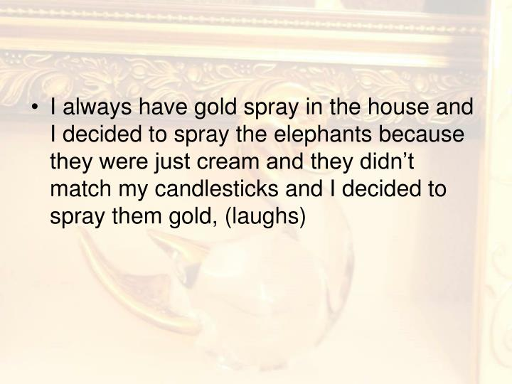 I always have gold spray in the house and I decided to spray the elephants because they were just cream and they didn't match my candlesticks and I decided to spray them gold, (laughs)
