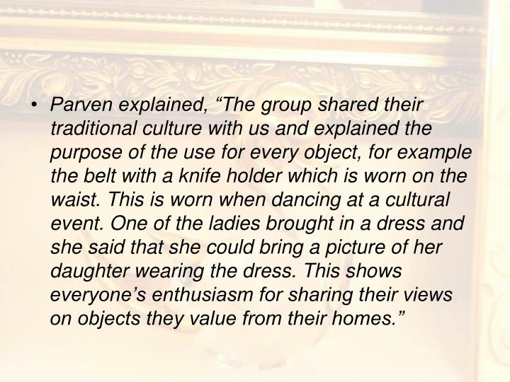 "Parven explained, ""The group shared their traditional culture with us and explained the purpose of the use for every object, for example the belt with a knife holder which is worn on the waist. This is worn when dancing at a cultural event. One of the ladies brought in a dress and she said that she could bring a picture of her daughter wearing the dress. This shows everyone's enthusiasm for sharing their views on objects they value from their homes."""