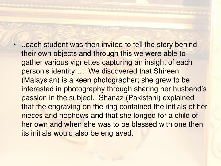 ..each student was then invited to tell the story behind their own objects and through this we were able to gather various vignettes capturing an insight of each person's identity….  We discovered that Shireen (Malaysian) is a keen photographer; she grew to be interested in photography through sharing her husband's passion in the subject.  Shanaz (Pakistani) explained that the engraving on the ring contained the initials of her nieces and nephews and that she longed for a child of her own and when she was to be blessed with one then its initials would also be engraved.