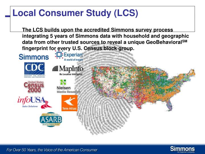 The LCS builds upon the accredited Simmons survey process integrating 5 years of Simmons data with household and geographic data from other trusted sources to reveal a unique GeoBehavioral