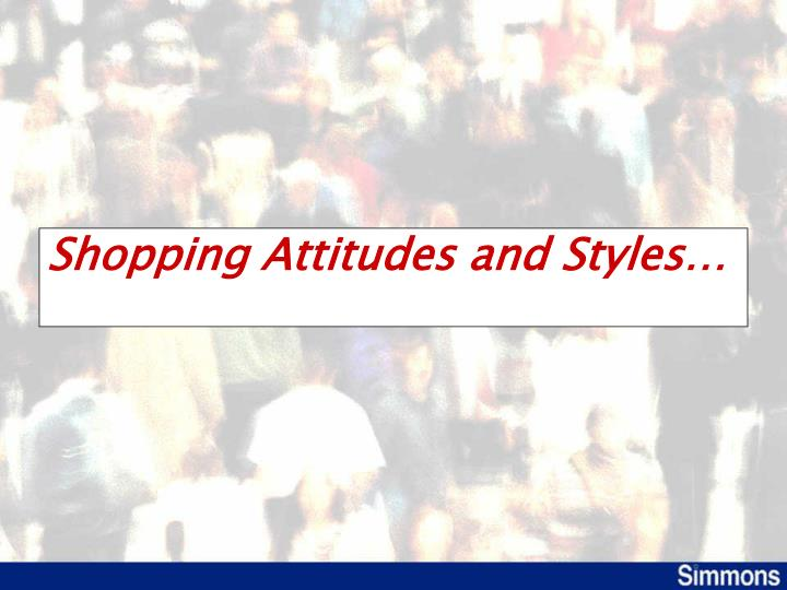 Shopping Attitudes and Styles…