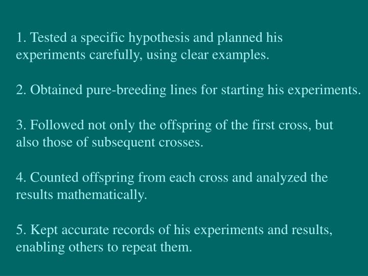 1. Tested a specific hypothesis and planned his experiments carefully, using clear examples.