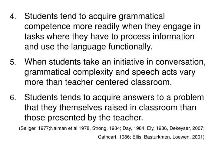 Students tend to acquire grammatical competence more readily when they engage in tasks where they have to process information and use the language functionally.