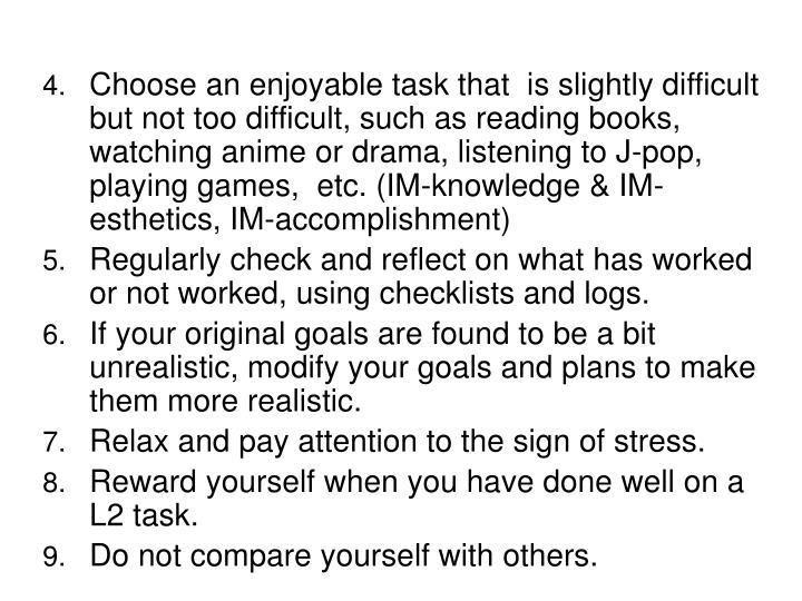 Choose an enjoyable task that  is slightly difficult but not too difficult, such as reading books, watching anime or drama, listening to J-pop, playing games,  etc. (IM-knowledge & IM-esthetics, IM-accomplishment)