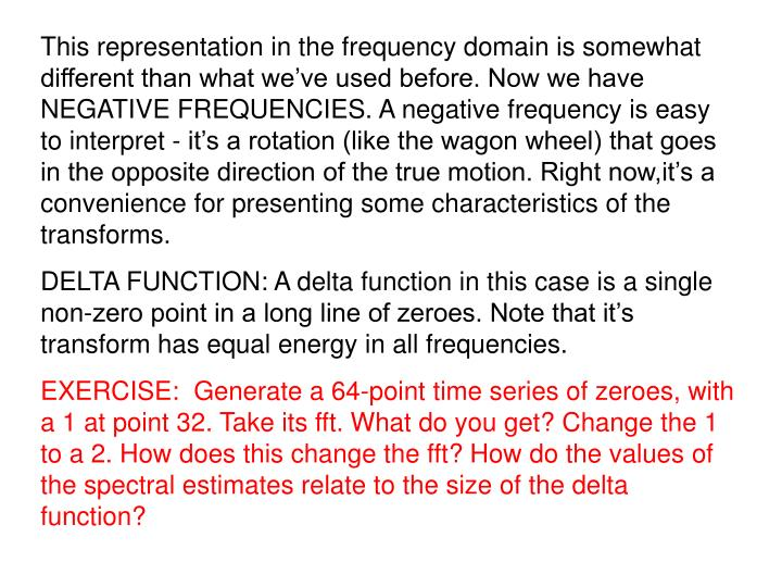This representation in the frequency domain is somewhat different than what we've used before. Now we have NEGATIVE FREQUENCIES. A negative frequency is easy to interpret - it's a rotation (like the wagon wheel) that goes in the opposite direction of the true motion. Right now,it's a convenience for presenting some characteristics of the transforms.