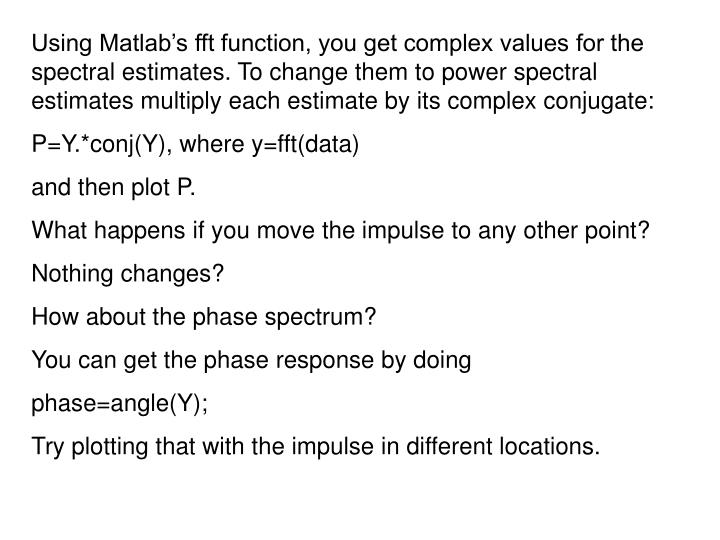 Using Matlab's fft function, you get complex values for the spectral estimates. To change them to power spectral estimates multiply each estimate by its complex conjugate: