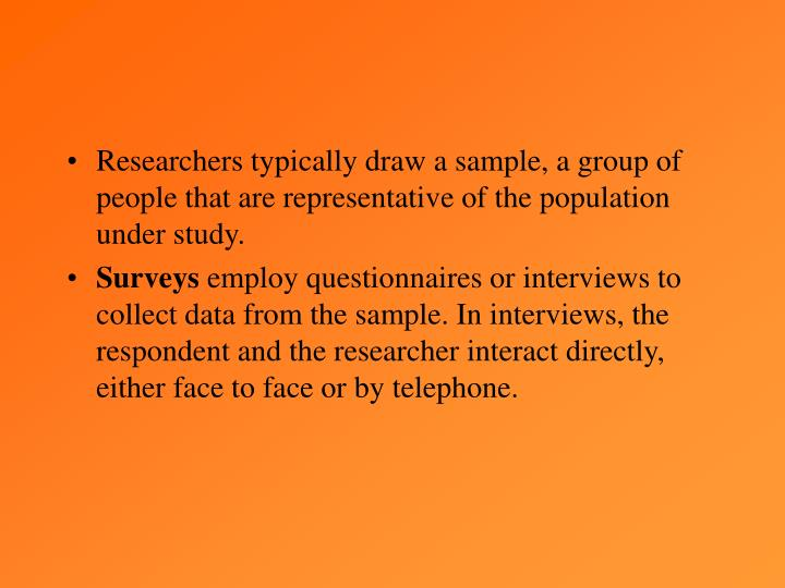 Researchers typically draw a sample, a group of people that are representative of the population under study.