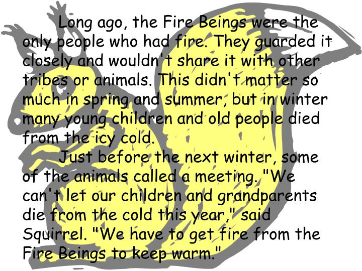 Long ago, the Fire Beings were the only people who had fire. They guarded it closely and wouldn't share it with other tribes or animals. This didn't matter so much in spring and summer, but in winter many young children and old people died from the icy cold.