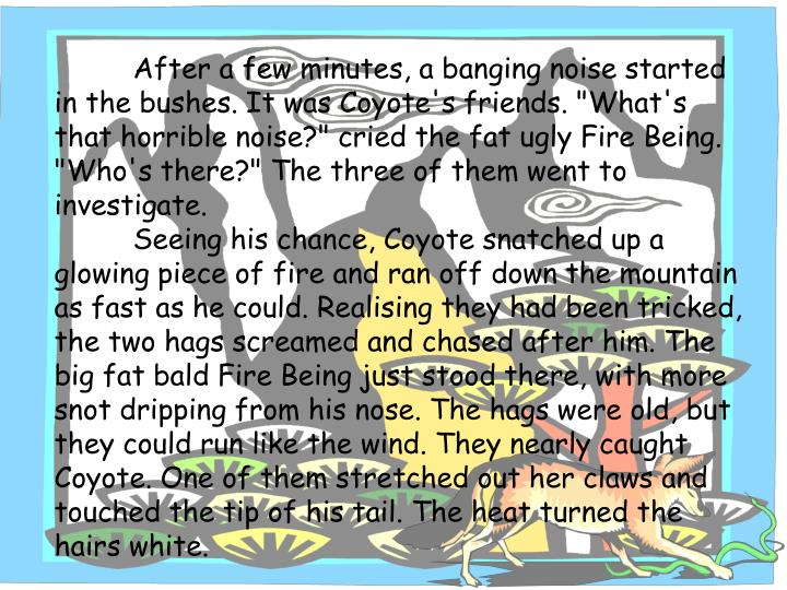 """After a few minutes, a banging noise started in the bushes. It was Coyote's friends. """"What's that horrible noise?"""" cried the fat ugly Fire Being. """"Who's there?"""" The three of them went to investigate."""