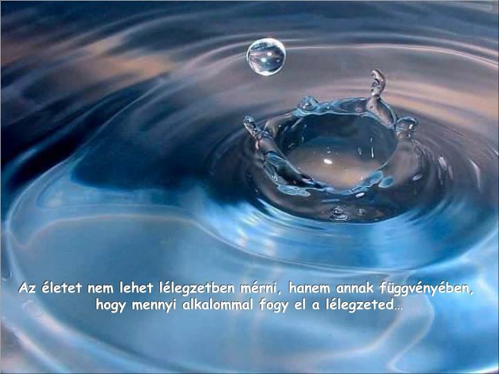 Az életet nem lehet lélegzetben mérni, hanem annak függvényében,