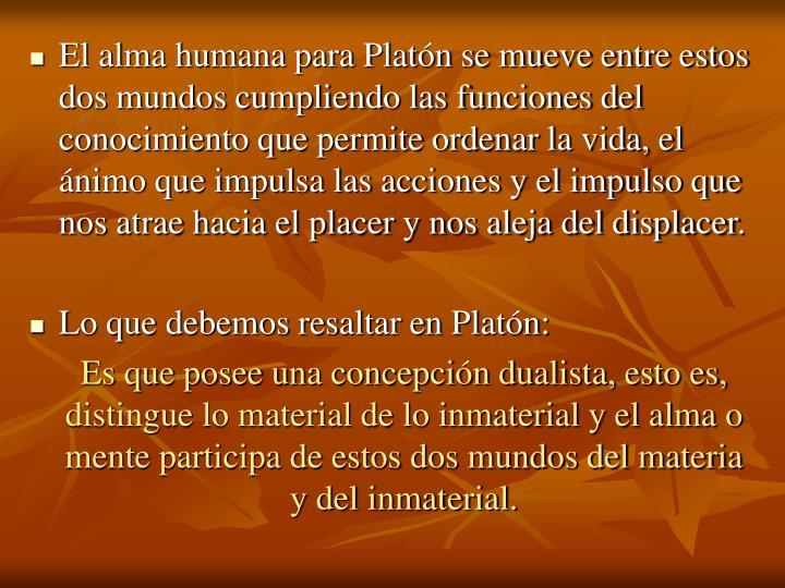 El alma humana para Platón se mueve entre estos dos mundos cumpliendo las funciones del conocimiento que permite ordenar la vida, el ánimo que impulsa las acciones y el impulso que nos atrae hacia el placer y nos aleja del displacer
