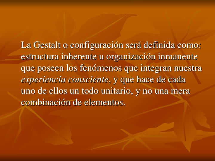 La Gestalt o configuración será definida como: estructura inherente u organización inmanente que poseen los fenómenos que integran nuestra