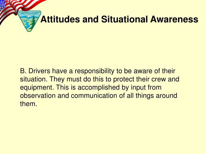 B. Drivers have a responsibility to be aware of their situation. They must do this to protect their crew and equipment. This is accomplished by input from observation and communication of all things around them.