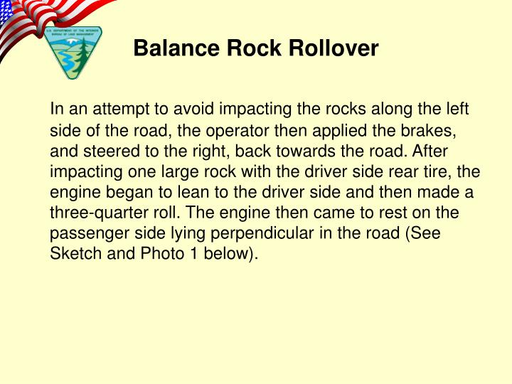 In an attempt to avoid impacting the rocks along the left side of the road, the operator then applied the brakes, and steered to the right, back towards the road. After impacting one large rock with the driver side rear tire, the engine began to lean to the driver side and then made a three-quarter roll. The engine then came to rest on the passenger side lying perpendicular in the road (See Sketch and Photo 1 below).