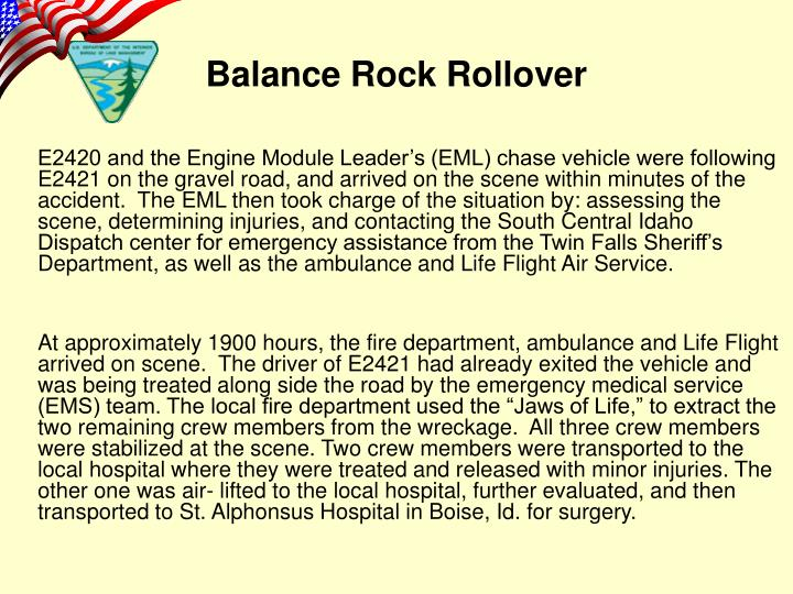E2420 and the Engine Module Leader's (EML) chase vehicle were following E2421 on the gravel road, and arrived on the scene within minutes of the accident.  The EML then took charge of the situation by: assessing the scene, determining injuries, and contacting the South Central Idaho Dispatch center for emergency assistance from the Twin Falls Sheriff's Department, as well as the ambulance and Life Flight Air Service.