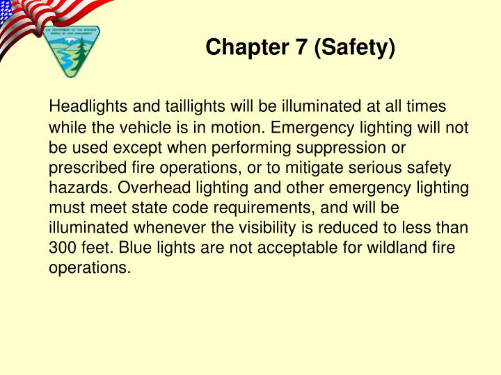 Headlights and taillights will be illuminated at all times while the vehicle is in motion. Emergency lighting will not be used except when performing suppression or prescribed fire operations, or to mitigate serious safety hazards. Overhead lighting and other emergency lighting must meet state code requirements, and will be illuminated whenever the visibility is reduced to less than 300 feet. Blue lights are not acceptable for wildland fire operations.