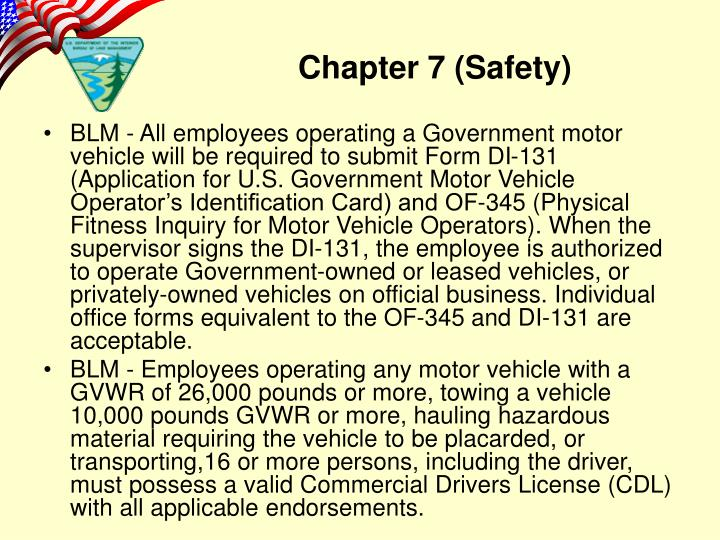 BLM - All employees operating a Government motor vehicle will be required to submit Form DI-131 (Application for U.S. Government Motor Vehicle Operator's Identification Card) and OF-345 (Physical Fitness Inquiry for Motor Vehicle Operators). When the supervisor signs the DI-131, the employee is authorized to operate Government-owned or leased vehicles, or privately-owned vehicles on official business. Individual office forms equivalent to the OF-345 and DI-131 are acceptable.