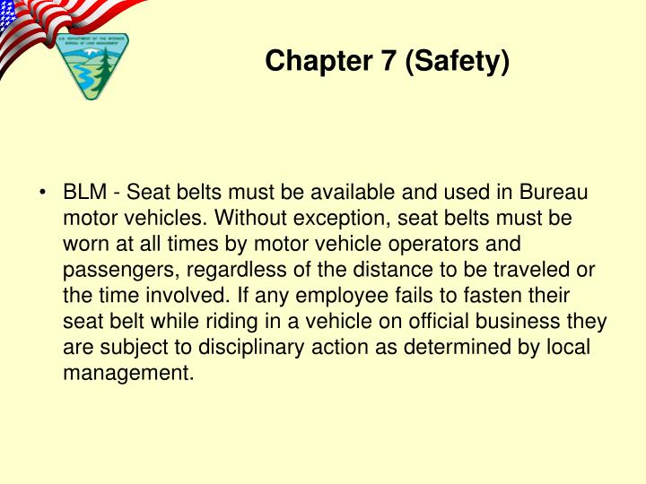 BLM - Seat belts must be available and used in Bureau motor vehicles. Without exception, seat belts must be worn at all times by motor vehicle operators and passengers, regardless of the distance to be traveled or the time involved. If any employee fails to fasten their seat belt while riding in a vehicle on official business they are subject to disciplinary action as determined by local management.