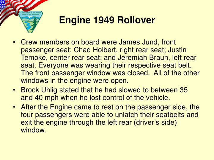 Crew members on board were James Jund, front passenger seat; Chad Holbert, right rear seat; Justin Temoke, center rear seat; and Jeremiah Braun, left rear seat. Everyone was wearing their respective seat belt. The front passenger window was closed.  All of the other windows in the engine were open.