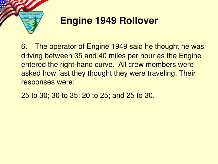 6.The operator of Engine 1949 said he thought he was driving between 35 and 40 miles per hour as the Engine entered the right-hand curve.  All crew members were asked how fast they thought they were traveling. Their responses were: