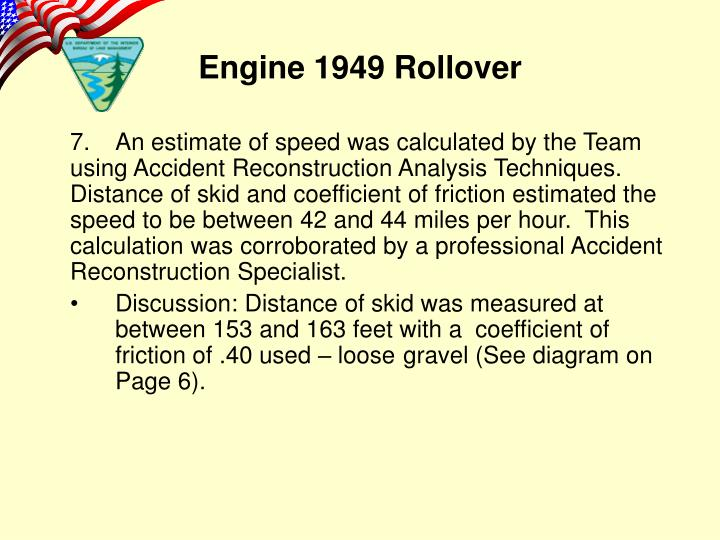 7.An estimate of speed was calculated by the Team using Accident Reconstruction Analysis Techniques. Distance of skid and coefficient of friction estimated the speed to be between 42 and 44 miles per hour.  This calculation was corroborated by a professional Accident Reconstruction Specialist.