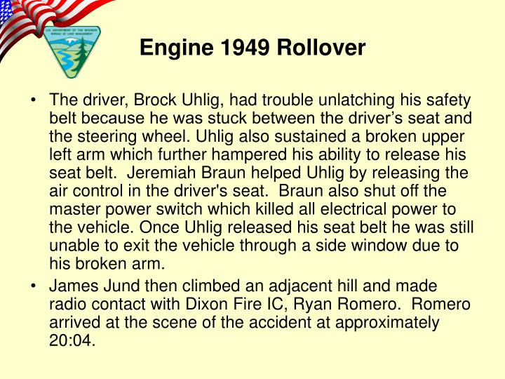 The driver, Brock Uhlig, had trouble unlatching his safety belt because he was stuck between the driver's seat and the steering wheel. Uhlig also sustained a broken upper left arm which further hampered his ability to release his seat belt.  Jeremiah Braun helped Uhlig by releasing the air control in the driver's seat.  Braun also shut off the master power switch which killed all electrical power to the vehicle. Once Uhlig released his seat belt he was still unable to exit the vehicle through a side window due to his broken arm.