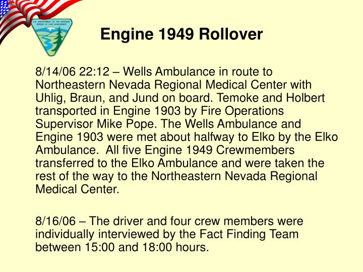 8/14/06 22:12 – Wells Ambulance in route to Northeastern Nevada Regional Medical Center with Uhlig, Braun, and Jund on board. Temoke and Holbert transported in Engine 1903 by Fire Operations Supervisor Mike Pope. The Wells Ambulance and Engine 1903 were met about halfway to Elko by the Elko Ambulance.  All five Engine 1949 Crewmembers transferred to the Elko Ambulance and were taken the rest of the way to the Northeastern Nevada Regional Medical Center.