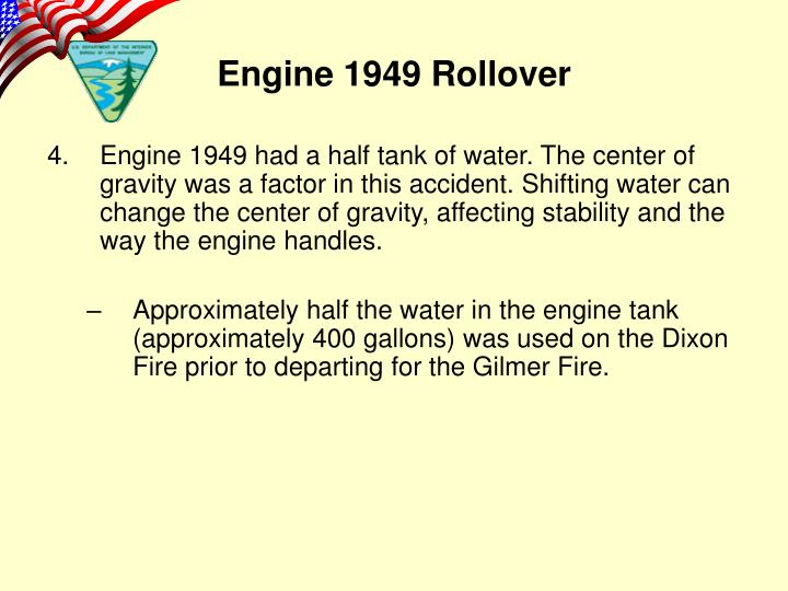 Engine 1949 had a half tank of water. The center of gravity was a factor in this accident. Shifting water can change the center of gravity, affecting stability and the way the engine handles.