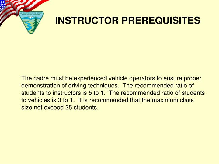The cadre must be experienced vehicle operators to ensure proper demonstration of driving techniques.  The recommended ratio of students to instructors is 5 to 1.  The recommended ratio of students to vehicles is 3 to 1.  It is recommended that the maximum class size not exceed 25 students.