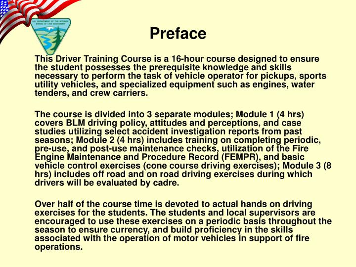 This Driver Training Course is a 16-hour course designed to ensure the student possesses the prerequisite knowledge and skills necessary to perform the task of vehicle operator for pickups, sports utility vehicles, and specialized equipment such as engines, water tenders, and crew carriers.
