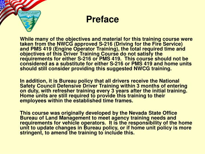 While many of the objectives and material for this training course were taken from the NWCG approved S-216 (Driving for the Fire Service) and PMS 419 (Engine Operator Training), the total required time and objectives of this Driver Training Course do not satisfy the requirements for either S-216 or PMS 419.  This course should not be considered as a substitute for either S-216 or PMS 419 and home units should still consider providing this suggested NWCG training.