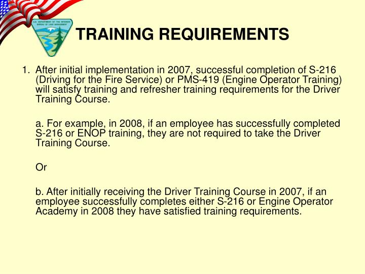 1.  After initial implementation in 2007, successful completion of S-216 (Driving for the Fire Service) or PMS-419 (Engine Operator Training) will satisfy training and refresher training requirements for the Driver Training Course.
