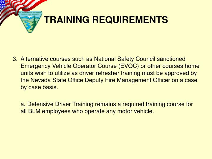 3.  Alternative courses such as National Safety Council sanctioned Emergency Vehicle Operator Course (EVOC) or other courses home units wish to utilize as driver refresher training must be approved by the Nevada State Office Deputy Fire Management Officer on a case by case basis.