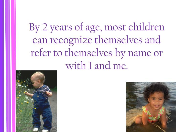 By 2 years of age, most children can recognize themselves and refer to themselves by name or with I and me.