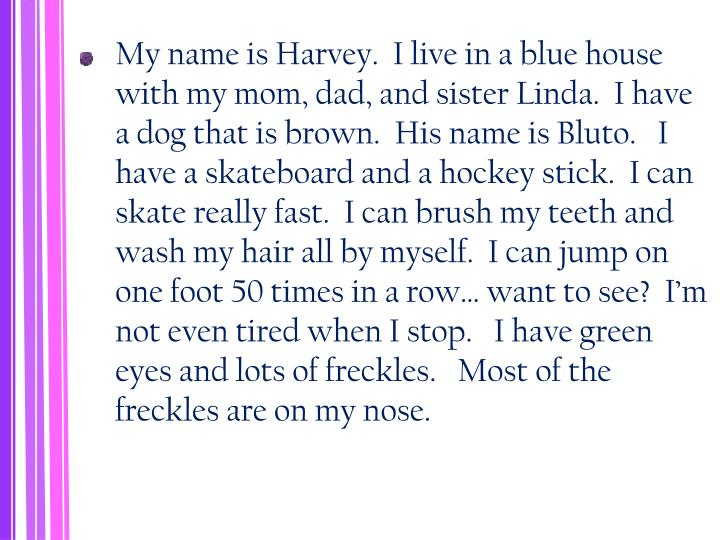 My name is Harvey.  I live in a blue house with my mom, dad, and sister Linda.  I have a dog that is brown.  His name is Bluto.   I have a skateboard and a hockey stick.  I can skate really fast.  I can brush my teeth and wash my hair all by myself.  I can jump on one foot 50 times in a row… want to see?  I'm not even tired when I stop.   I have green eyes and lots of freckles.   Most of the freckles are on my nose.
