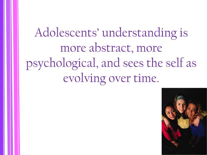 Adolescents' understanding is more abstract, more psychological, and sees the self as evolving over time.